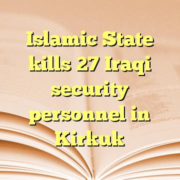 Islamic State kills 27 Iraqi security personnel in Kirkuk