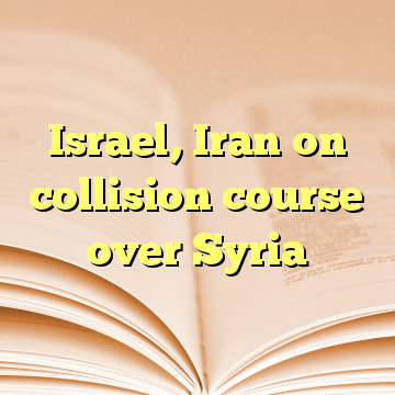 Israel, Iran on collision course over Syria
