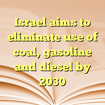Israel aims to eliminate use of coal, gasoline and diesel by 2030