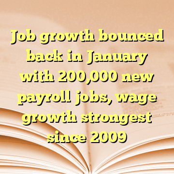 Job growth bounced back in January with 200,000 new payroll jobs, wage growth strongest since 2009
