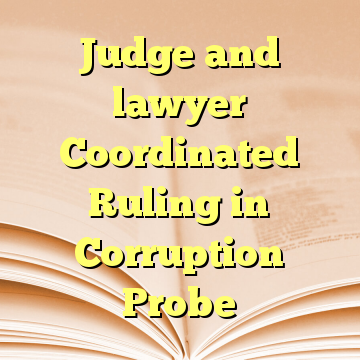 Judge and lawyer Coordinated Ruling in Corruption Probe