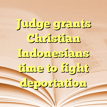 Judge grants Christian Indonesians time to fight deportation