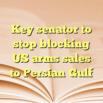 Key senator to stop blocking US arms sales to Persian Gulf