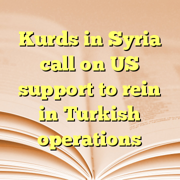Kurds in Syria call on US support to rein in Turkish operations