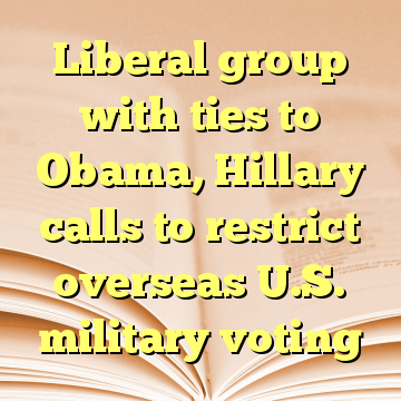 Liberal group with ties to Obama, Hillary calls to restrict overseas U.S. military voting
