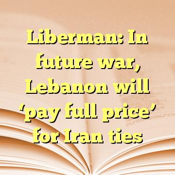 Liberman: In future war, Lebanon will 'pay full price' for Iran ties