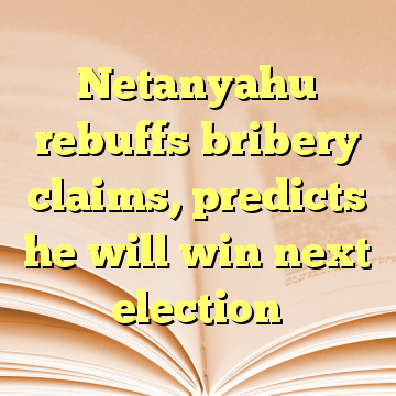 Netanyahu rebuffs bribery claims, predicts he will win next election