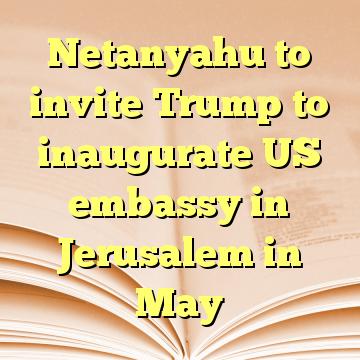 Netanyahu to invite Trump to inaugurate US embassy in Jerusalem in May