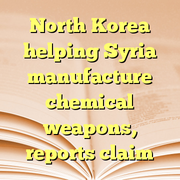 North Korea helping Syria manufacture chemical weapons, reports claim
