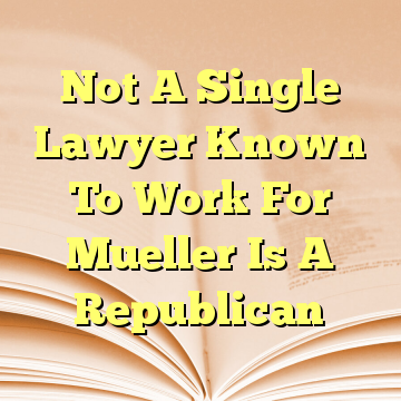 Not A Single Lawyer Known To Work For Mueller Is A Republican