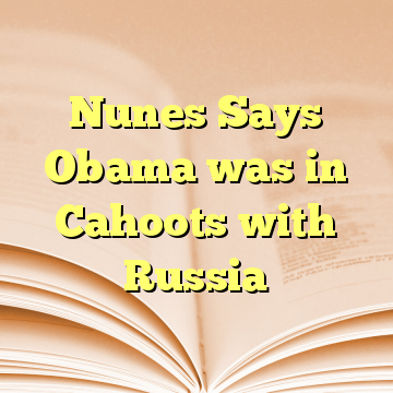 Nunes Says Obama was in Cahoots with Russia