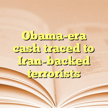 Obama-era cash traced to Iran-backed terrorists