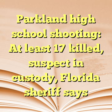 Parkland high school shooting: At least 17 killed, suspect in custody, Florida sheriff says