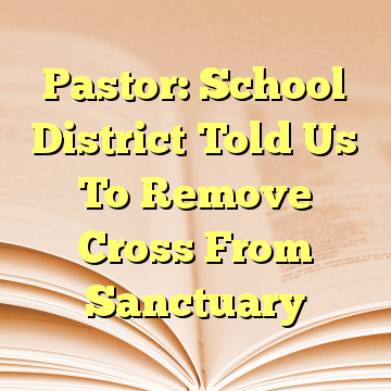 Pastor: School District Told Us To Remove Cross From Sanctuary