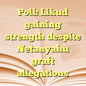 Poll: Likud gaining strength despite Netanyahu graft allegations