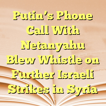 Putin's Phone Call With Netanyahu Blew Whistle on Further Israeli Strikes in Syria