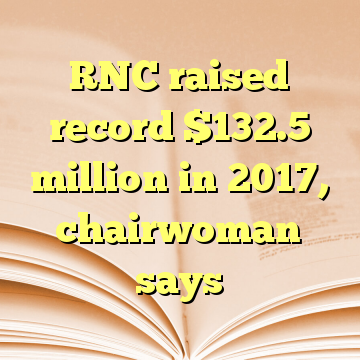 RNC raised record $132.5 million in 2017, chairwoman says