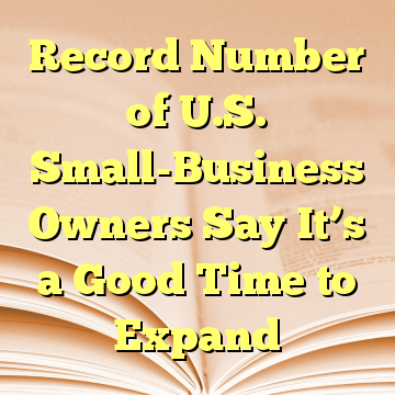 Record Number of U.S. Small-Business Owners Say It's a Good Time to Expand