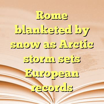 Rome blanketed by snow as Arctic storm sets European records