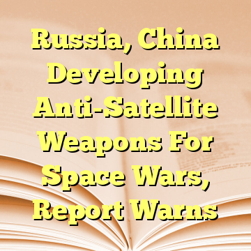 Russia, China Developing Anti-Satellite Weapons For Space Wars, Report Warns