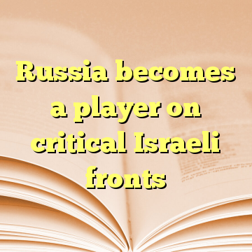 Russia becomes a player on critical Israeli fronts
