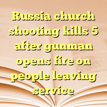 Russia church shooting kills 5 after gunman opens fire on people leaving service