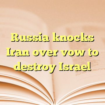 Russia knocks Iran over vow to destroy Israel