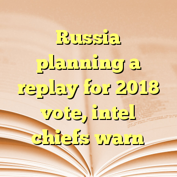 Russia planning a replay for 2018 vote, intel chiefs warn