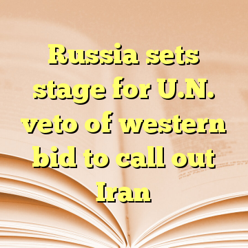 Russia sets stage for U.N. veto of western bid to call out Iran