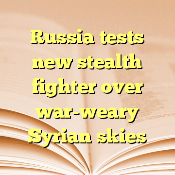 Russia tests new stealth fighter over war-weary Syrian skies