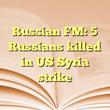 Russian FM: 5 Russians killed in US Syria strike
