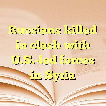 Russians killed in clash with U.S.-led forces in Syria