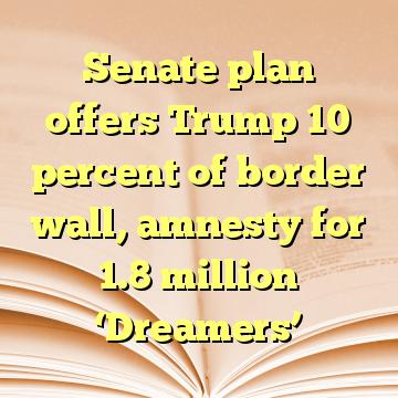 Senate plan offers Trump 10 percent of border wall, amnesty for 1.8 million 'Dreamers'