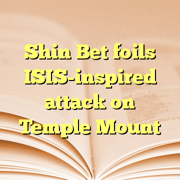 Shin Bet foils ISIS-inspired attack on Temple Mount