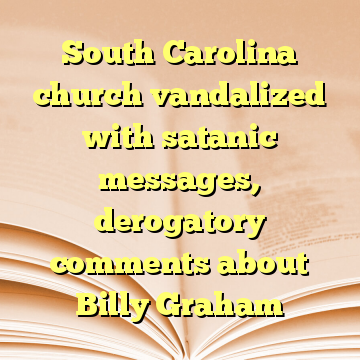 South Carolina church vandalized with satanic messages, derogatory comments about Billy Graham
