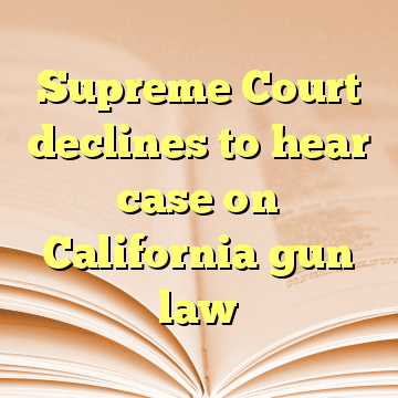 Supreme Court declines to hear case on California gun law