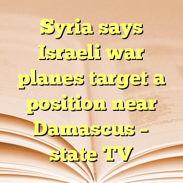 Syria says Israeli war planes target a position near Damascus – state TV