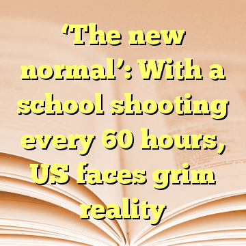 'The new normal': With a school shooting every 60 hours, US faces grim reality