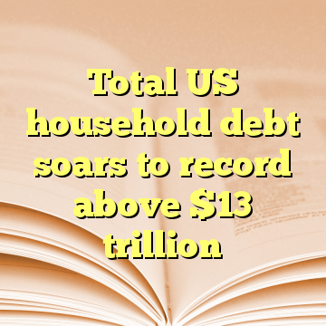 Total US household debt soars to record above $13 trillion