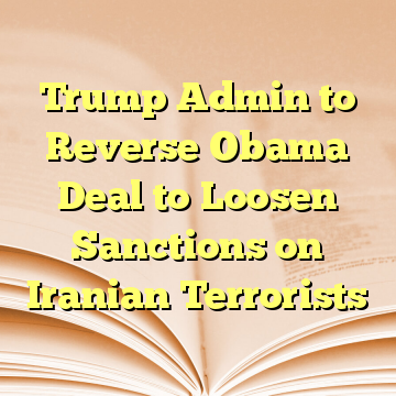 Trump Admin to Reverse Obama Deal to Loosen Sanctions on Iranian Terrorists