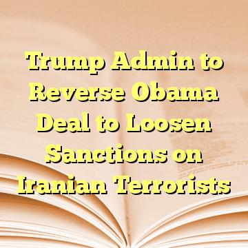 Trump Admin to Reverse Obama Deal to Loosen Sanctions on Iranian Terrorists