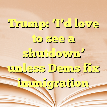 Trump: 'I'd love to see a shutdown' unless Dems fix immigration