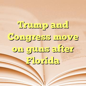 Trump and Congress move on guns after Florida