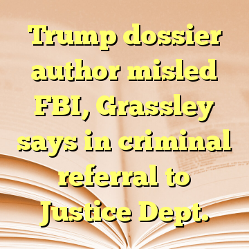 Trump dossier author misled FBI, Grassley says in criminal referral to Justice Dept.