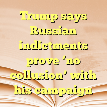 Trump says Russian indictments prove 'no collusion' with his campaign