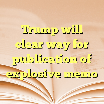 Trump will clear way for publication of explosive memo