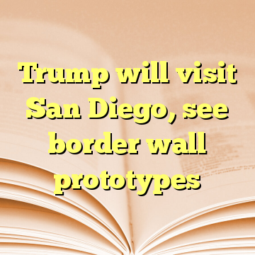 Trump will visit San Diego, see border wall prototypes