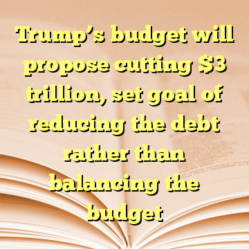 Trump's budget will propose cutting $3 trillion, set goal of reducing the debt rather than balancing the budget