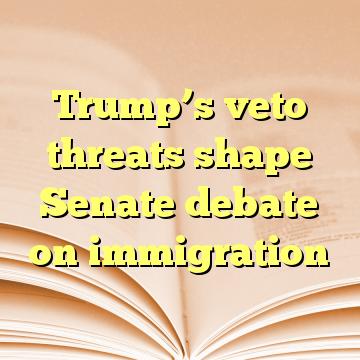 Trump's veto threats shape Senate debate on immigration