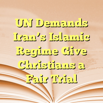 UN Demands Iran's Islamic Regime Give Christians a Fair Trial